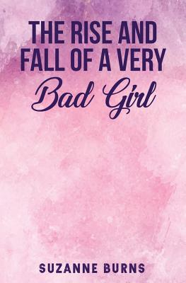 The Rise and Fall of a Very Bad Girl by Suzanne Burns