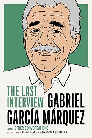 Gabriel García Márquez: The Last Interview and Other Conversations by Gabriel García Márquez, David Streitfeld