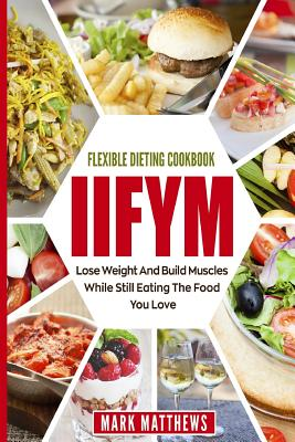 Iifym & Flexible Dieting Cookbook: Lose Weight and Build Muscles While Still Eating the Food You Love (Macro Diet) by Mark Matthews