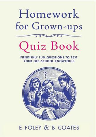 Homework for Grown-Ups Quiz Book: Test Your Old-School Knowledge. by Elizabeth Foley, Beth Coates