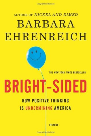Bright-Sided: How the Relentless Promotion of Positive Thinking Has Undermined America by Barbara Ehrenreich