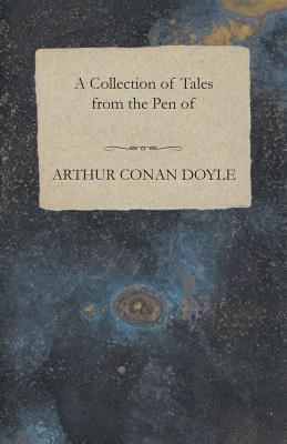 A Collection of Tales from the Pen of Arthur Conan Doyle by Arthur Conan Doyle