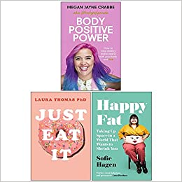 Body Positive Power, Just Eat It How Intuitive Eating Can Help You , Happy Fat Taking Up Space in a World That Wants to Shrink You 3 Books Collection Set by Happy Fat by Sofie Hagen, Sofie Hagen, Body Positive Power by Megan Jayne Crabbe, Laura Thomas, Megan Jayne Crabbe, Just Eat It by laura thomas