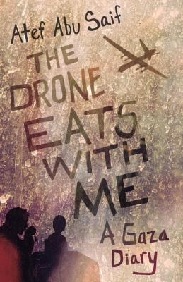 The Drone Eats with Me: A Gaza Diary by Atef Abu Saif