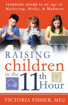 Raising Children in the 11th Hour: Standing Guard in an Age of Marketing, Media & Madness by Victoria Fisher
