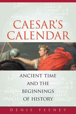 Caesar's Calendar: Ancient Time and the Beginnings of History by Denis Feeney