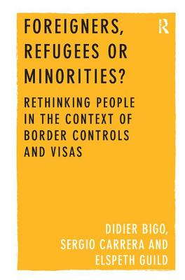 Foreigners, Refugees or Minorities?: Rethinking People in the Context of Border Controls and Visas by Didier Bigo