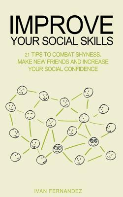 Improve Your Social Skills: 21 Tips to Combat Shyness, Make New Friends and Increase Your Social Confidence by Ivan Fernandez