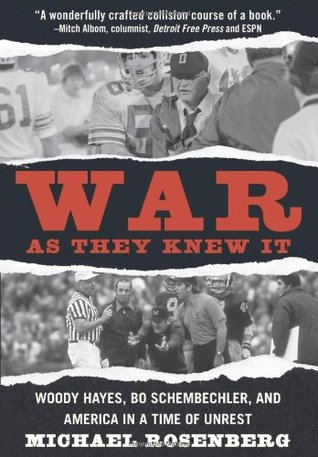 War as They Knew It: Woody Hayes, Bo Schembechler and America in a Time of Unrest by Michael Rosenberg
