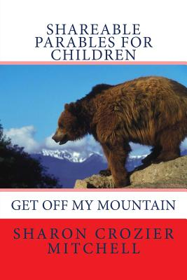 Get Off My Mountain: shareable parables for children by Sharon Mitchell