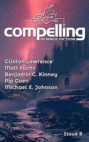 Compelling Science Fiction Issue 8 by Benjamin C. Kinney, Pip Coen, Joe Stech, Clinton Lawrence, Michael E. Johnson, Matt Fuchs