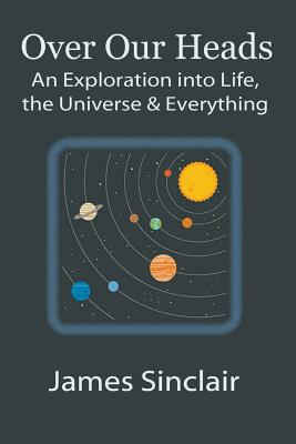 Over Our Heads: An Exploration into Life, The Universe, and Everything by James Sinclair