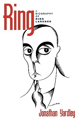 Ring: A Biography of Ring Lardner by Jonathan Yardley