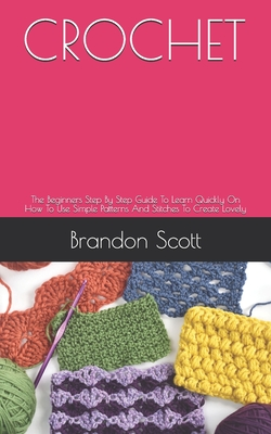 Crochet: The Beginners Step By Step Guide To Learn Quickly On How To Use Simple Patterns And Stitches To Create Lovely by Brandon Scott