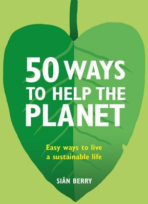50 Ways to Help the Planet: Easy ways to live a sustainable life by Sian Berry