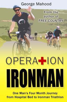 Operation Ironman: One Man's Four Month Journey from Hospital Bed to Ironman Triathlon by George Mahood