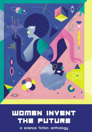 Women Invent the Future: A Science Fiction Anthology by Becky Chambers, Walidah Imarisha, Liz Williams, Maggie Aderin-Pocock, Madeline Ashby, Cassandra Khaw, Anne Charnock, Molly Flatt