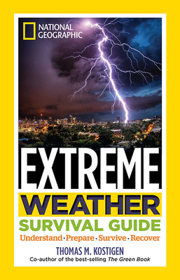 National Geographic Extreme Weather Survival Guide: Understand, Prepare, Survive, Recover by Thomas M. Kostigen