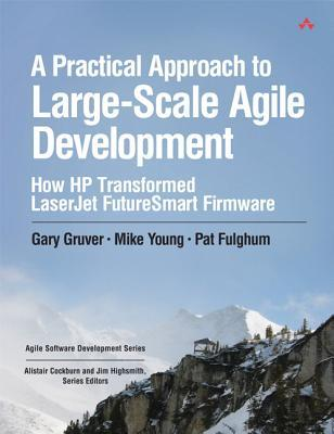 A Practical Approach to Large-Scale Agile Development: How HP Transformed LaserJet FutureSmart Firmware by Mike Young, Gary Gruver, Pat Fulghum