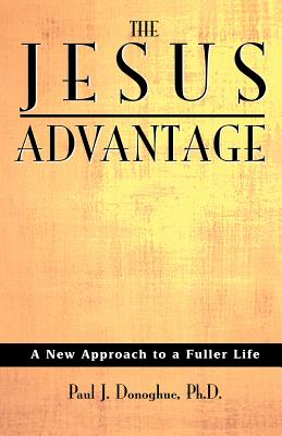 The Jesus Advantage: A New Approach to a Fuller Life by Paul J. Donoghue