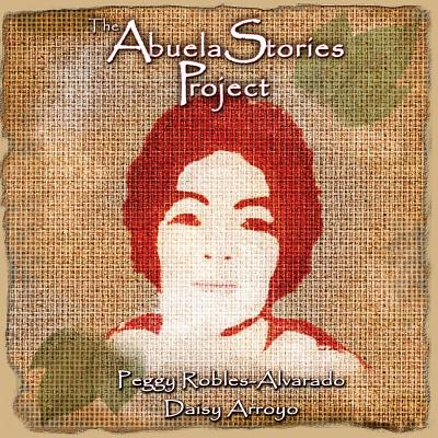The Abuela Stories Project by Peggy Robles-Alvarado