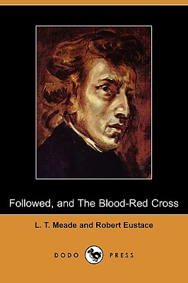Followed, and the Blood-Red Cross (Dodo Press) by Robert Eustace, L. T. Meade