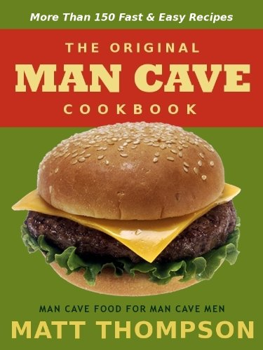 The Man Cave Cookbook: More Than 150 Fast & Easy Recipes For The Man Cave by Matt Thompson