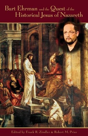 Bart Ehrman and the Quest of the Historical Jesus of Nazareth: An Evaluation of Ehrman's Did Jesus Exist? by David Fitzgerald, Richard C. Carrier, Rene Salm, D.M. Murdock, Earl Doherty, Robert M. Price, Frank R. Zindler