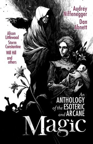 Magic: An Anthology of the Esoteric and Arcane by Alison Littlewood, Robert Shearman, Sophia McDougall, Dan Abnett, Steve Rasnic Tem, Jonathan Oliver, Gemma Files, Paul Meloy, Storm Constantine, Liz Williams, Christopher Fowler, Will Hill, Sarah Lotz, Gail Z. Martin, Thana Niveau, Audrey Niffenegger, Lou Morgan