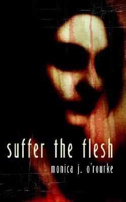 Suffer the Flesh by Monica J. O'Rourke