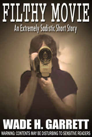 Filthy Movie: An Extreme Horror Short Story by Wade H. Garrett