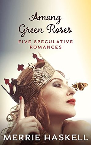 Among Green Roses: Five Speculative Romances by Merrie Haskell