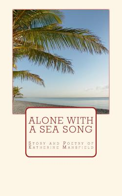 Alone with a Sea Song: Story and Poetry of Katherine Mansfield by Great Authors Collection, Katherine Mansfield