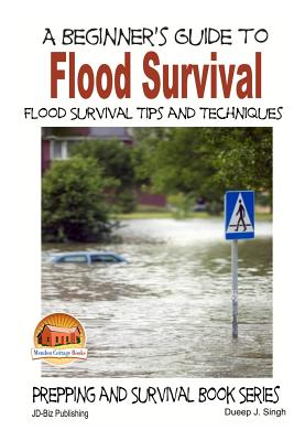 A Beginner's Guide to Flood Survival - Flood Survival Tips and Techniques by Dueep J. Singh, John Davidson