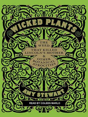 Wicked Plants: The Weed That Killed Lincoln's Mother and Other Botanical Atrocities by Amy Stewart