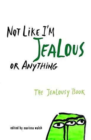 Not Like I'm Jealous or Anything: The Jealousy Book by Siobhan Adcock, Marty Beckerman, Christian Bauman, Ned Vizzini, Jaclyn Moriarty, Susan Juby, Kristina Bauman, E. Lockhart, Dyan Sheldon, Marissa Walsh, Irina Reyn
