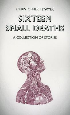 Sixteen Small Deaths: A Collection of Stories by Christopher J. Dwyer