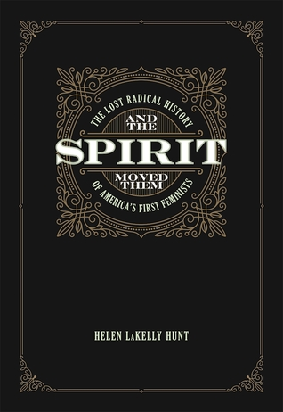 And the Spirit Moved Them: The Lost Radical History of America's First Feminists by Helen LaKelly Hunt, Cornel West