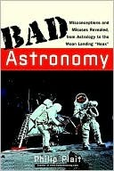 Bad Astronomy: Misconceptions and Misuses Revealed, from Astrology to the Moon Landing hoax by Philip Plait