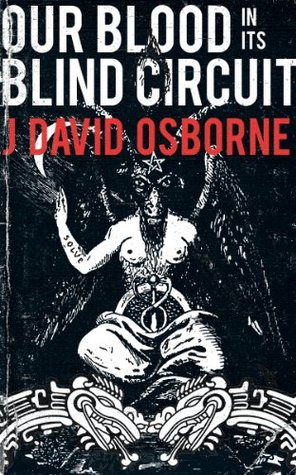Our Blood In Its Blind Circuit by J. David Osborne
