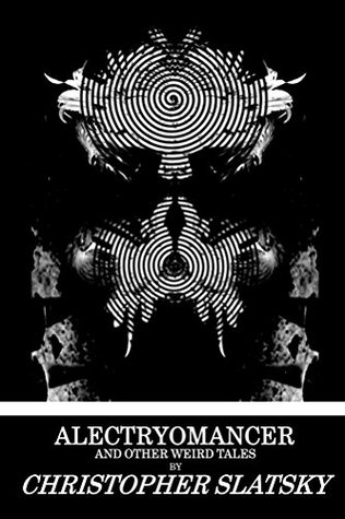 Alectryomancer and Other Weird Tales by Christopher Slatsky, Jordan Krall