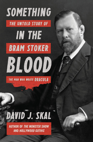 Something in the Blood: The Untold Story of Bram Stoker, the Man Who Wrote Dracula by David J. Skal