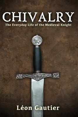Chivalry: The Everyday Life of the Medieval Knight by Charles A. Coulombe, Léon Gautier