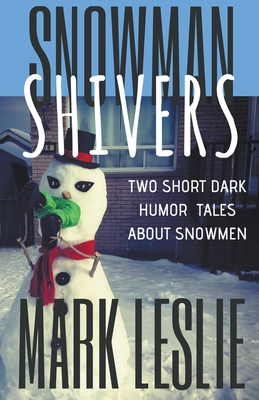 Snowman Shivers: Two Dark Humor Tales About Snowmen by Mark Leslie