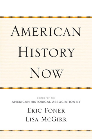 American History Now by Eric Foner, Lisa McGirr, American Historical Association