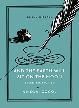 And the Earth Will Sit on the Moon: Essential Stories by Nikolai Gogol, Oliver Ready