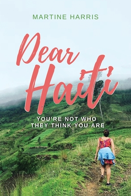 Dear Haiti: You Aren't Who They Think You Are by Martine Harris