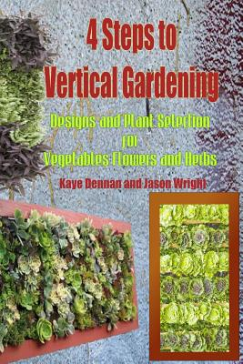 4 Steps to Vertical Gardening: Designs and Plant Selection for Vegetables Flowers and Herbs by Kaye Dennan, Jason Wright