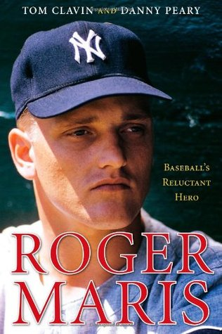 Roger Maris: Baseball's Reluctant Hero by Tom Clavin, Danny Peary