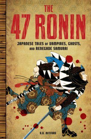 The 47 Ronin: Japanese Tales of Vampires, Ghosts, and Renegade Samurai by Algernon Bertram Freeman-Mitford